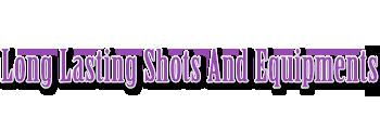 Long Lasting Shots And Equipments